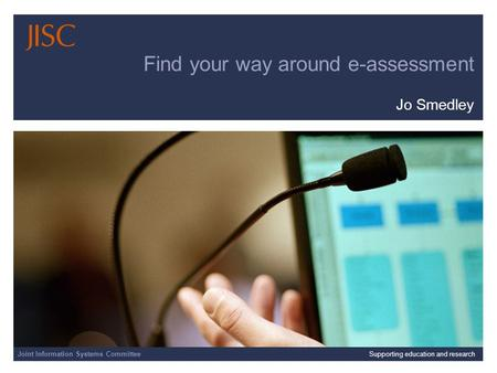 Joint Information Systems Committee | | Slide 1 Find your way around e-assessment Jo Smedley Joint Information Systems CommitteeSupporting education and.