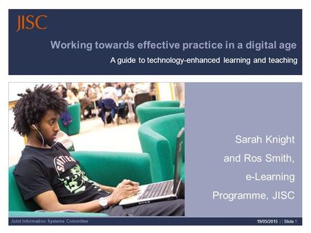 Joint Information Systems Committee 19/05/2015 | | Slide 1 Working towards effective practice in a digital age Sarah Knight and Ros Smith, e-Learning Programme,
