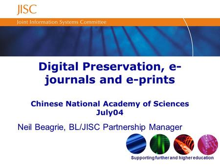 Supporting further and higher education Digital Preservation, e- journals and e-prints Chinese National Academy of Sciences July04 Neil Beagrie, BL/JISC.