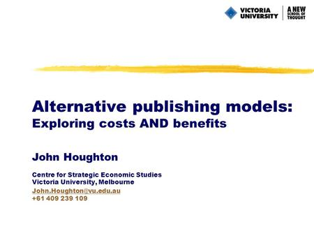 Alternative publishing models: Exploring costs AND benefits John Houghton Centre for Strategic Economic Studies Victoria University, Melbourne