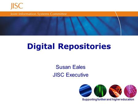 Supporting further and higher education Digital Repositories Susan Eales JISC Executive.