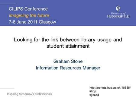 Looking for the link between library usage and student attainment Graham Stone Information Resources Manager CILIPS Conference Imagining the future 7-8.