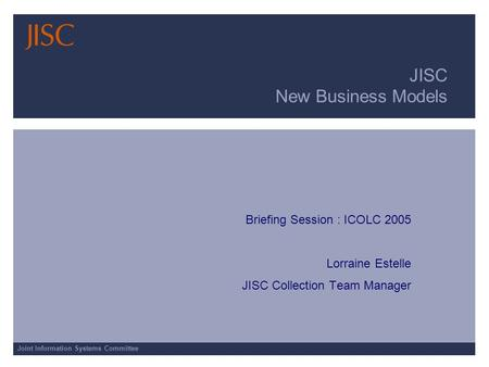 Joint Information Systems Committee JISC New Business Models Briefing Session : ICOLC 2005 Lorraine Estelle JISC Collection Team Manager.