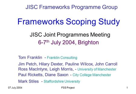 07 July 2004FSS Project1 Frameworks Scoping Study JISC Joint Programmes Meeting 6-7 th July 2004, Brighton JISC Frameworks Programme Group Jim Petch, Hilary.