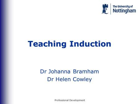 Professional Development Teaching Induction Dr Johanna Bramham Dr Helen Cowley.