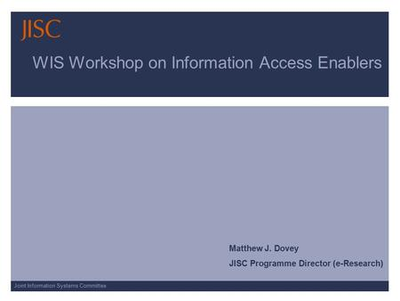 Joint Information Systems Committee WIS Workshop on Information Access Enablers Matthew J. Dovey JISC Programme Director (e-Research)