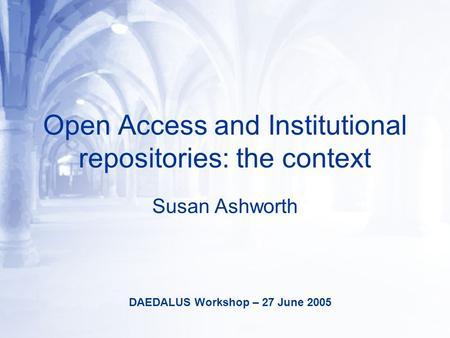 Open Access and Institutional repositories: the context Susan Ashworth DAEDALUS Workshop – 27 June 2005.