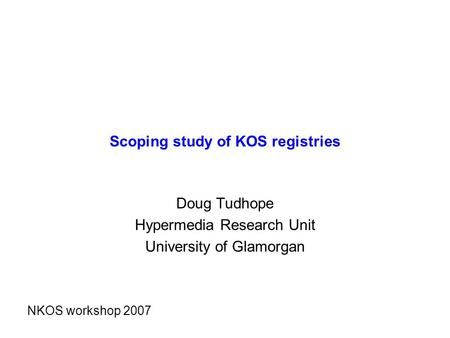 Scoping study of KOS registries Doug Tudhope Hypermedia Research Unit University of Glamorgan NKOS workshop 2007.