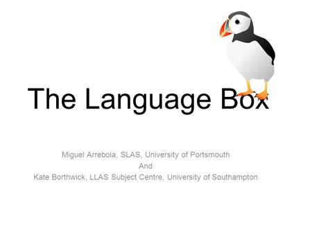 JISC funded Project The Language Box Miguel Arrebola, SLAS, University of Portsmouth And Kate Borthwick, LLAS Subject Centre, University of Southampton.