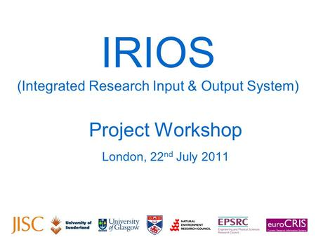 IRIOS (Integrated Research Input & Output System) Project Workshop London, 22 nd July 2011.