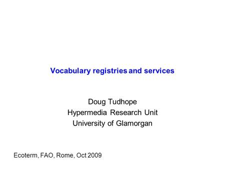 Vocabulary registries and services Doug Tudhope Hypermedia Research Unit University of Glamorgan Ecoterm, FAO, Rome, Oct 2009.