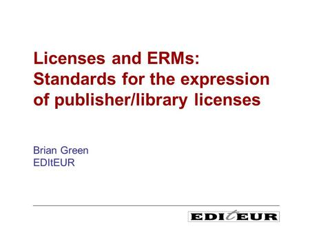 Brian Green EDItEUR Licenses and ERMs: Standards for the expression of publisher/library licenses.