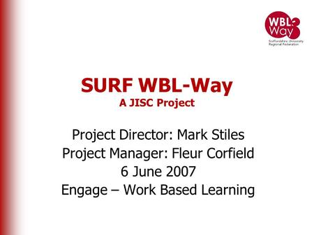 SURF WBL-Way A JISC Project Project Director: Mark Stiles Project Manager: Fleur Corfield 6 June 2007 Engage – Work Based Learning.