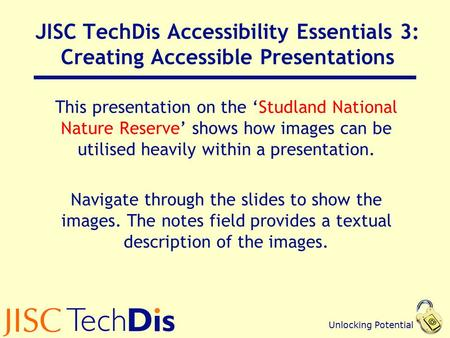 Unlocking Potential JISC TechDis Accessibility Essentials 3: Creating Accessible Presentations This presentation on the 'Studland National Nature Reserve'