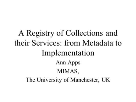 A Registry of Collections and their Services: from Metadata to Implementation Ann Apps MIMAS, The University of Manchester, UK.