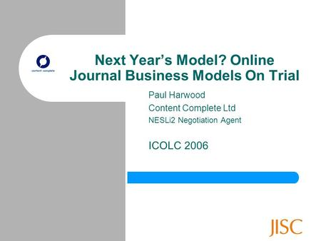 Next Year's Model? Online Journal Business Models On Trial Paul Harwood Content Complete Ltd NESLi2 Negotiation Agent ICOLC 2006.