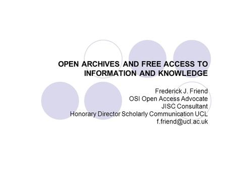 OPEN ARCHIVES AND FREE ACCESS TO INFORMATION AND KNOWLEDGE Frederick J. Friend OSI Open Access Advocate JISC Consultant Honorary Director Scholarly Communication.
