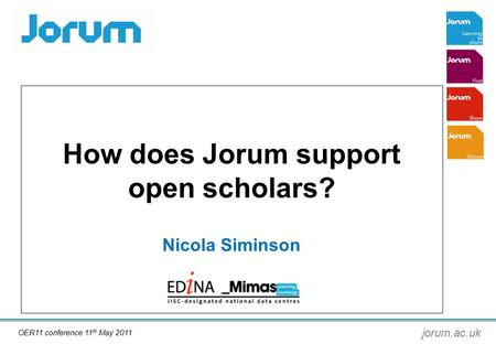 Jorum.ac.uk How does Jorum support open scholars? Nicola Siminson OER11 conference 11 th May 2011.