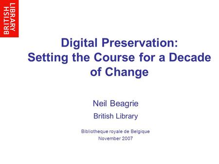 Digital Preservation: Setting the Course for a Decade of Change Neil Beagrie British Library Bibliotheque royale de Belgique November 2007.