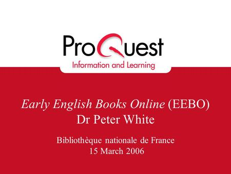 Early English Books Online (EEBO) Dr Peter White Bibliothèque nationale de France 15 March 2006.