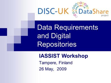 Data Requirements and Digital Repositories IASSIST Workshop Tampere, Finland 26 May, 2009.