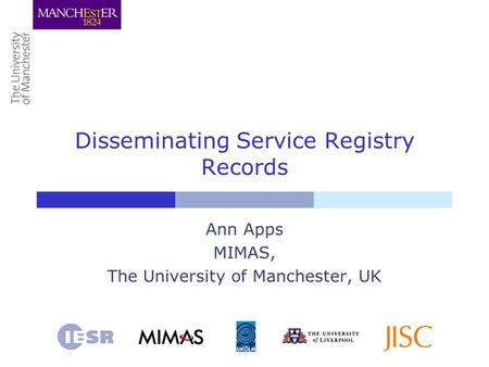 Disseminating Service Registry Records Ann Apps MIMAS, The University of Manchester, UK.