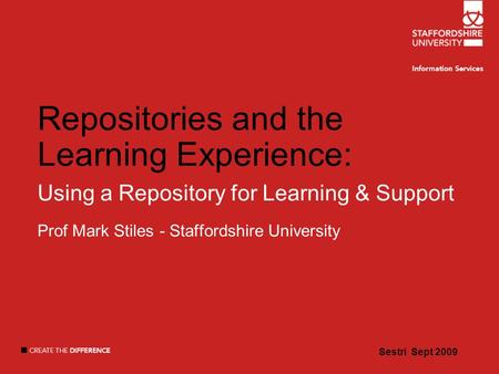 Sestri Sept 2009 Repositories and the Learning Experience: Using a Repository for Learning & Support Prof Mark Stiles - Staffordshire University Sestri.