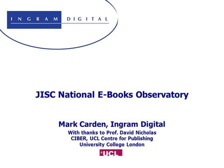JISC National E-Books Observatory Mark Carden, Ingram Digital With thanks to Prof. David Nicholas CIBER, UCL Centre for Publishing University College London.