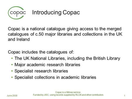 Introducing Copac Copac is a national catalogue giving access to the merged catalogues of c.50 major libraries and collections in the UK and Ireland Copac.