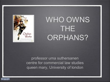 WHO OWNS THE ORPHANS? professor uma suthersanen centre for commercial law studies queen mary, University of london professor uma suthersanen centre for.