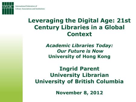 Leveraging the Digital Age: 21st Century Libraries in a Global Context Academic Libraries Today: Our Future is Now University of Hong Kong Ingrid Parent.