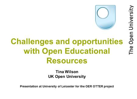 Challenges and opportunities with Open Educational Resources Tina Wilson UK Open University Presentation at University of Leicester for the OER OTTER project.