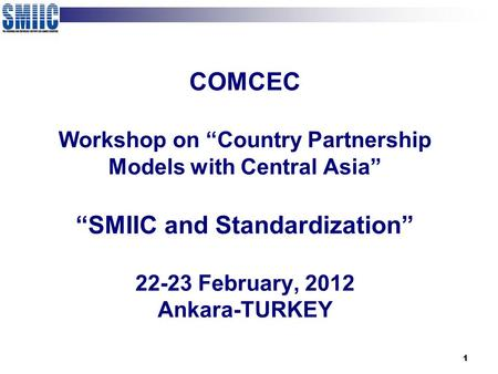 "1 COMCEC Workshop on ""Country Partnership Models with Central Asia"" ""SMIIC and Standardization"" 22-23 February, 2012 Ankara-TURKEY."