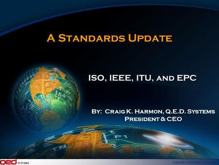 SYSTEMS Copyright © 2006 Q.E.D. Systems A Standards Update ISO, IEEE, ITU, and EPC By: Craig K. Harmon, Q.E.D. Systems President & CEO.