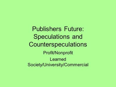Publishers Future: Speculations and Counterspeculations Profit/Nonprofit Learned Society/University/Commercial.