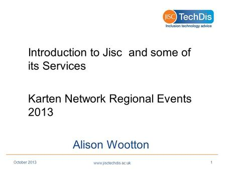 Introduction to Jisc and some of its Services Karten Network Regional Events 2013 Alison Wootton www.jisctechdis.ac.uk October 20131.