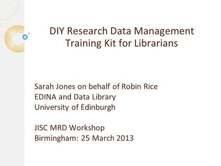DIY Research Data Management Training Kit for Librarians Sarah Jones on behalf of Robin Rice EDINA and Data Library University of Edinburgh JISC MRD Workshop.