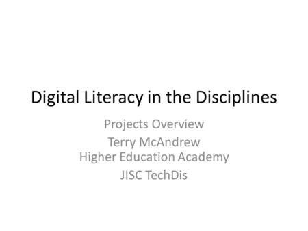 Digital Literacy in the Disciplines Projects Overview Terry McAndrew Higher Education Academy JISC TechDis.