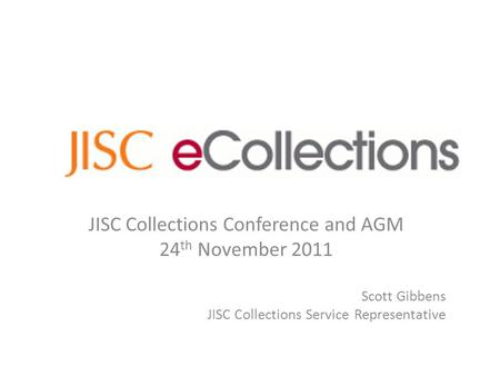 JISC Collections Conference and AGM 24 th November 2011 Scott Gibbens JISC Collections Service Representative.