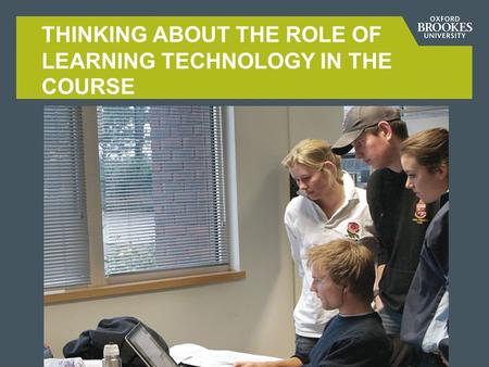 THINKING ABOUT THE ROLE OF LEARNING TECHNOLOGY IN THE COURSE.