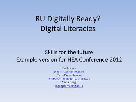 RU Digitally Ready? Digital Literacies Skills for the future Example version for HEA Conference 2012 Pat Parslow Maria Papaefthimiou.