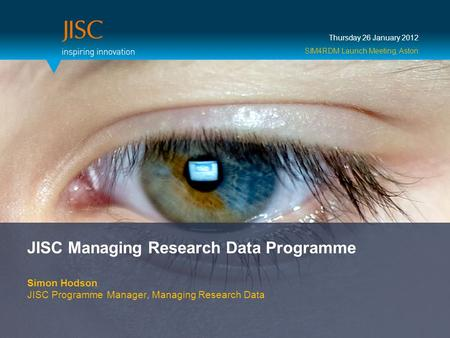 JISC Managing <strong>Research</strong> Data Programme Simon Hodson JISC Programme Manager, Managing <strong>Research</strong> Data Thursday 26 January 2012 SIM4RDM Launch Meeting, Aston.