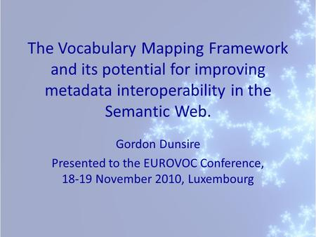 The Vocabulary Mapping Framework and its potential for improving metadata interoperability in the Semantic Web. Gordon Dunsire Presented to the EUROVOC.