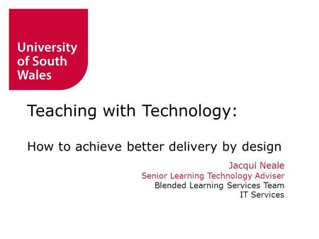 Jacqui Neale Senior Learning Technology Adviser Blended Learning Services Team IT Services Teaching with Technology: How to achieve better delivery by.