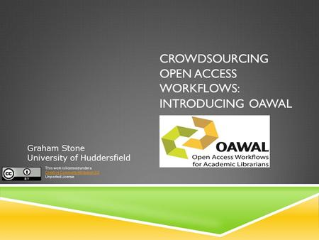 CROWDSOURCING OPEN ACCESS WORKFLOWS: INTRODUCING OAWAL Graham Stone University of Huddersfield This work is licensed under a Creative Commons Attribution.