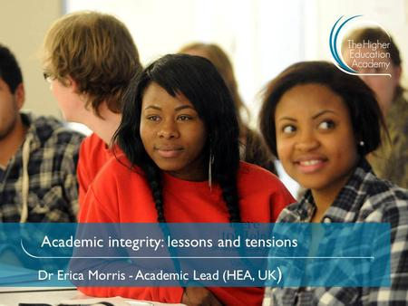Academic integrity: lessons and tensions Dr Erica Morris - Academic Lead (HEA, UK )