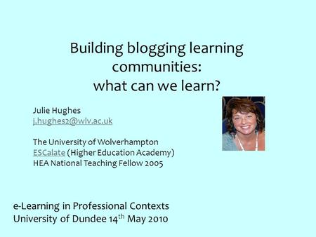 Building blogging learning communities: what can we learn? Julie Hughes The University of Wolverhampton ESCalateESCalate (Higher Education.