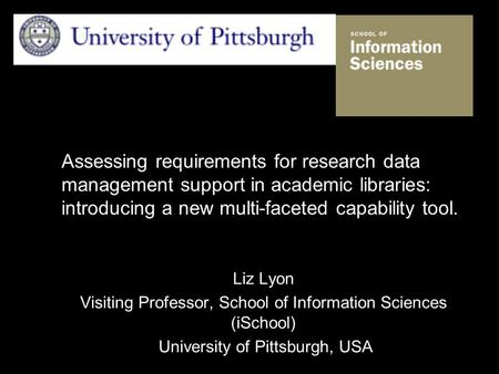Assessing requirements for research data management support in academic libraries: introducing a new multi-faceted capability tool. Liz Lyon Visiting Professor,