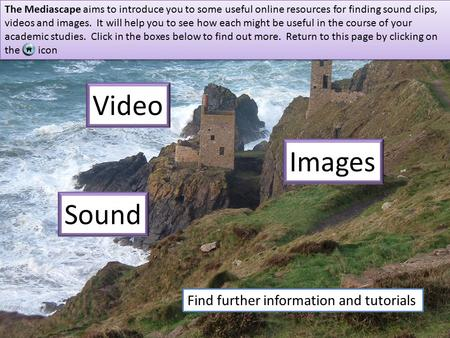 Sound Images Video The Mediascape aims to introduce you to some useful online resources for finding sound clips, videos and images. It will help you to.