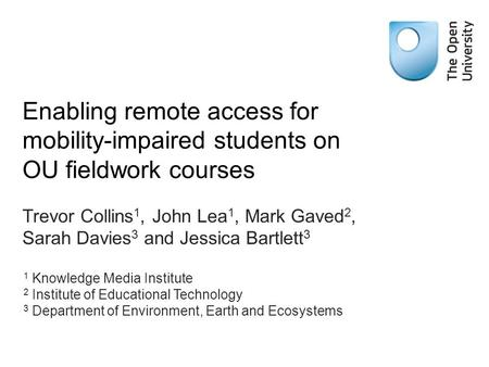 Enabling remote access for mobility-impaired students on OU fieldwork courses Trevor Collins 1, John Lea 1, Mark Gaved 2, Sarah Davies 3 and Jessica Bartlett.